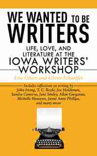 We Wanted to Be Writers: Life, Love, and Literature at the Iowa Writers' Workshop by Eric Olsen