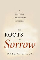 The Roots of Sorrow: A Pastoral Theology of Suffering