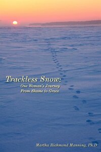 Trackless Snow: One Woman's Journey From Shame To Grace