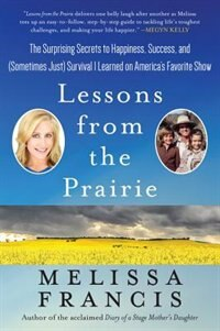 Lessons from the Prairie: The Surprising Secrets To Happiness, Success, And (sometimes Just) Survival I Learned On Little Hou by Melissa Francis