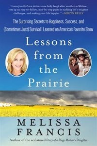 Lessons from the Prairie: The Surprising Secrets To Happiness, Success, And (sometimes Just…
