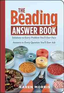 The Beading Answer Book: Solutions to Every Problem You'll Ever Face; Answers to Every Question You'll Ever Ask by Karen Morris