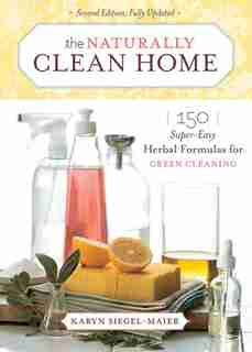 The Naturally Clean Home: 150 Super-easy Herbal Formulas For Green Cleaning by Karyn Siegel-Maier