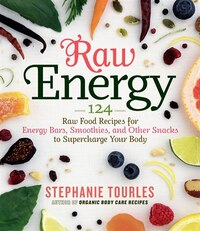 Raw Energy: 124 Raw Food Recipes for Energy Bars, Smoothies, and Other Snacks to Supercharge Your…
