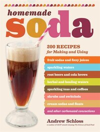 Homemade Soda: 200 Recipes for Making & Using Fruit Sodas & Fizzy Juices, Sparkling Waters, Root…