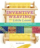 Inventive Weaving on a Little Loom: Discover the Full Potential of the Rigid-Heddle Loom, for…