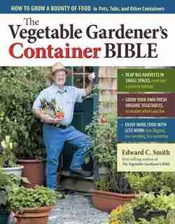 The Vegetable Gardener's Container Bible: How to Grow a Bounty of Food in Pots, Tubs, and Other Containers by Edward C. Smith
