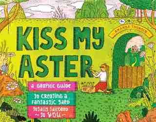 Kiss My Aster: A Graphic Guide to Creating a Fantastic Yard Totally Tailored to You by Amanda Thomsen