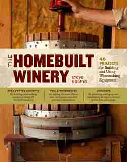 The Homebuilt Winery: 43 Projects for Building and Using Winemaking Equipment by Steve Hughes