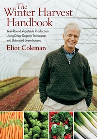 The Winter Harvest Handbook: Year Round Vegetable Production Using Deep-Organic Techniques and…