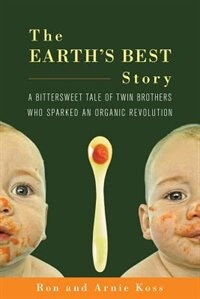 The Earths Best Story: A Bittersweet Tale of Twin Brothers Who Sparked an Organic Revolution by Ron Koss