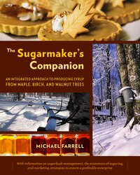 The Sugarmakers Companion: An Integrated Approach to Producing Syrup from Maple, Birch, and Walnut…