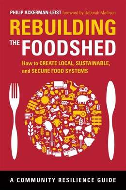 Book Rebuilding the Foodshed: How to Create Local, Sustainable, and Secure Food Systems by Philip Ackerman-Leist