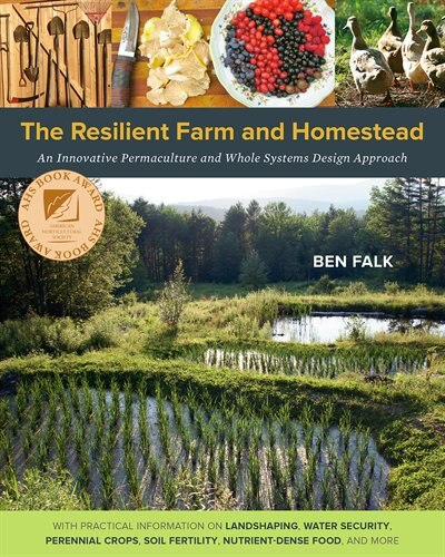The Resilient Farm and Homestead: An Innovative Permaculture and Whole Systems Design Approach by Ben Falk