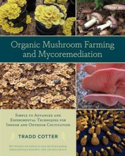 Organic Mushroom Farming and Mycoremediation: Simple to Advanced and Experimental Techniques for Indoor and Outdoor Cultivation by Tradd Cotter