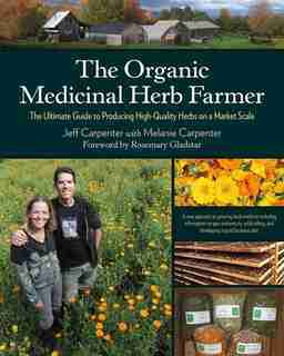 The Organic Medicinal Herb Farmer: The Ultimate Guide to Producing High-Quality Herbs on a Market Scale by Jeff Carpenter