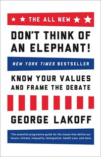 The ALL NEW Dont Think of an Elephant!: Know Your Values and Frame the Debate
