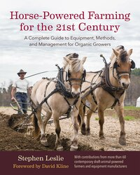 Horse-Powered Farming for the 21st Century: A Complete Guide to Equipment, Methods, and Management…