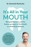 It's All In Your Mouth: Biological Dentistry And The Surprising Impact Of Oral Health On Whole Body…