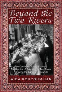 Beyond the Two Rivers: The Continuing Story of Mannig the Heroine of Between the Two Rivers Following the Armenian Genocide by Aida Kouyoumjian