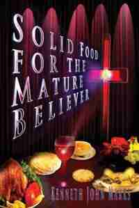 Solid Food for the Mature Believer by Kenneth John Marks