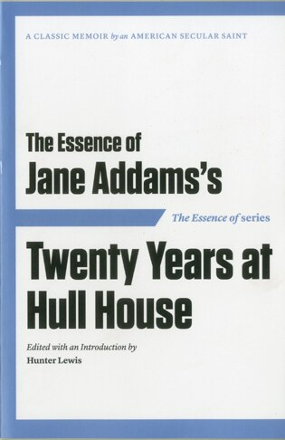 The Essence Of . . . Jane Addams's Twenty Years At Hull House by Hunter Lewis