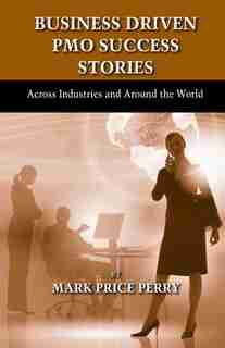 Business Driven Pmo Success Stories: Across Industries And Around The World by Mark Perry