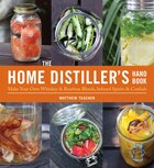 The Home Distiller's Handbook: Make Your Own Whiskey & Bourbon Blends, Infused Spirits and Cordials