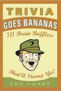 Trivia Goes Bananas: 711 Brain Bafflers That'll Stump Ya! by Lou Harry