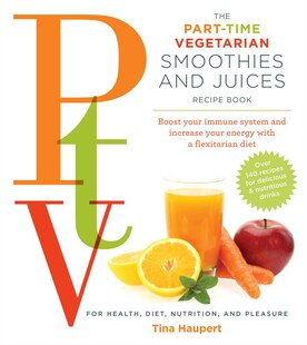The Part Time Vegetarian (PTV) Smoothies and Juices: Boost Your Immune System and Increase Your Energy With a Flexitarian Diet