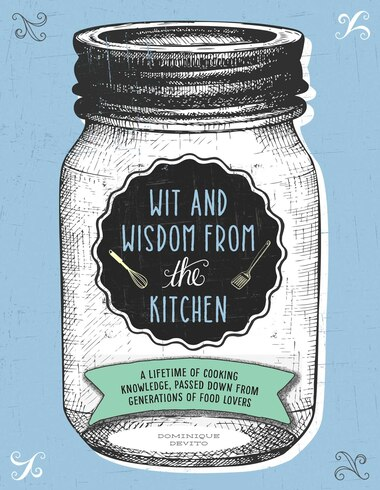 Wit And Wisdom From The Kitchen: A Lifetime of Cooking Knowledge, Passed Down from Generations of Food Lovers by Dominique DeVito