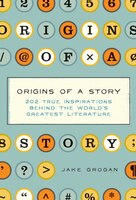 Origins of a Story: 202 true inspirations behind the world's greatest literature