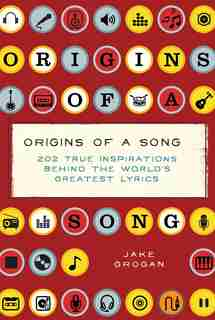Origins of a Song: 202 true inspirations behind the world's greatest lyrics by Jake Grogan