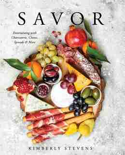 Savor: Entertaining with Charcuterie, Cheese, Spreads & More by Kimberly Stevens