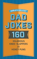 World's Greatest Dad Jokes: 160 Hilariously Hokey Knee-Slappers and Puns