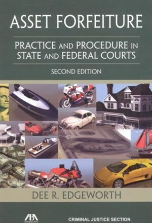 Asset Forfeiture: Practice and Procedure in State and Federal Courts by Dee R. Edgeworth