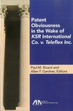 Patent Obviousness in the Wake of KSR International Co. v. Teleflex Inc. by Paul M. Rivard