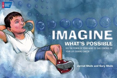 Imagine What's Possible: Using the Power of Your Mind to Help Take Control of Your Life During Cancer by Gary Skole