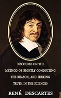 Discourse on the Method of Rightly Conducting the Reason, and Seeking Truth in the Sciences by Rene Descartes