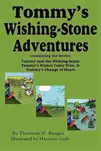 Tommy's Wishing-stone Adventures--the Wishing Stone,wishes Come True, Change Of Heart by Thornton W. Burgess