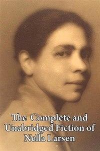 The  Complete And Unabridged Fiction Of Nella Larsen by Nella Larsen