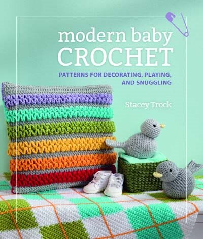 Modern Baby Crochet: Patterns For Decorating, Playing And Snuggling by Stacey Trock
