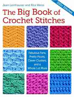 The Big Book Of Crochet Stitches: Fabulous Fans, Pretty Picots, Clever Clusters And A Whole Lot More de Jean Leinhauser
