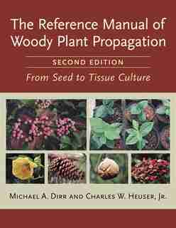 The Reference Manual of Woody Plant Propagation: From Seed to Tissue Culture, Second Edition by Michael A. Dirr