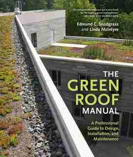 The Green Roof Manual: A Professional Guide to Design, Installation, and Maintenance by Edmund C. Snodgrass