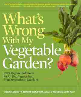 What's Wrong With My Vegetable Garden?: 100% Organic Solutions for All Your Vegetables, from Artichokes to Zucchini by David Deardorff