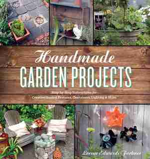 Handmade Garden Projects: Step-by-step Instructions For Creative Garden Features, Containers, Lighting And More by Lorene Edwards Forkner