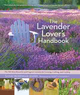 The Lavender Lover's Handbook: The 100 Most Beautiful And Fragrant Varieties For Growing, Crafting, And Cooking by Sarah Berringer Bader