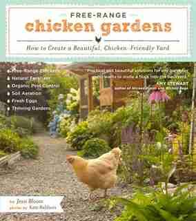 Free-Range Chicken Gardens: How to Create a Beautiful, Chicken-Friendly Yard by Jessi Bloom