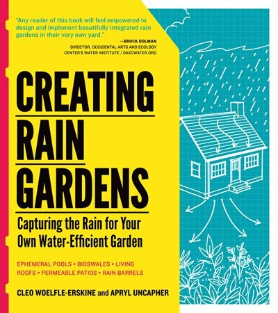 Creating Rain Gardens: Capturing the Rain for Your Own Water-Efficient Garden by Apryl Uncapher